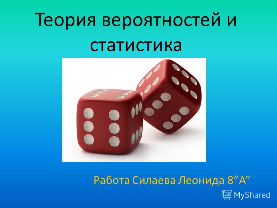 Теория вероятностей и статистика Работа Силаева Леонида 8А