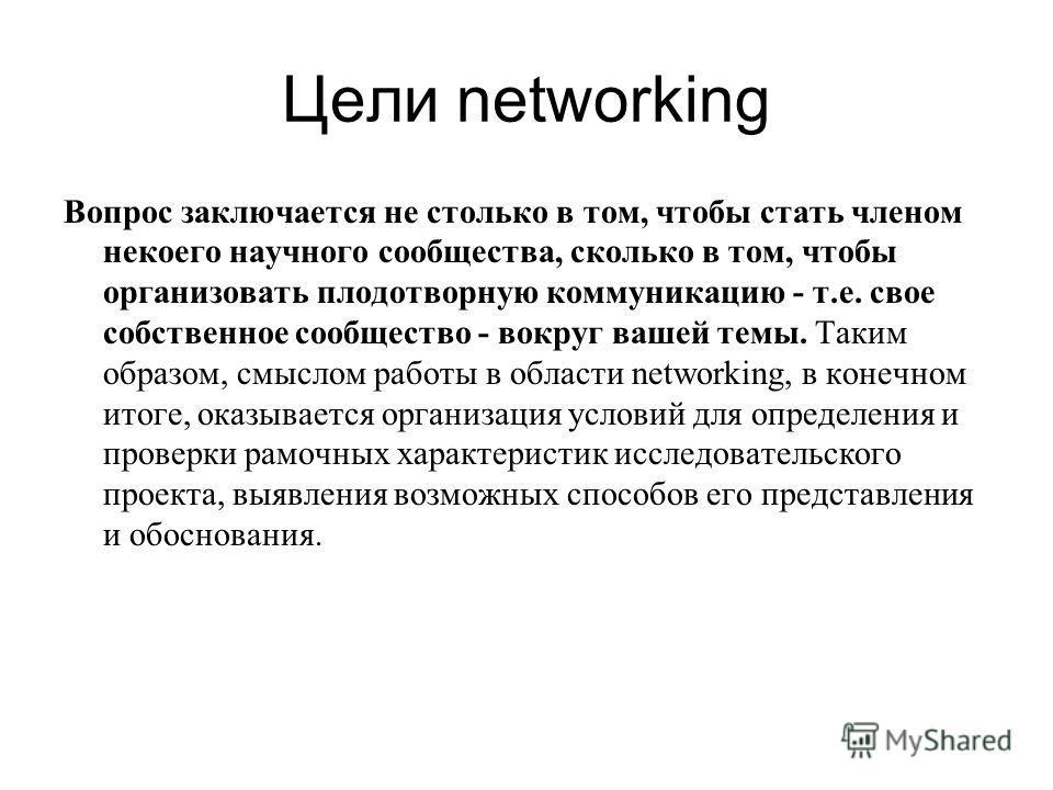 Цели networking Вопрос заключается не столько в том, чтобы стать членом некоего научного сообщества, сколько в том, чтобы организовать плодотворную коммуникацию - т.е. свое собственное сообщество - вокруг вашей темы. Таким образом, смыслом работы в о