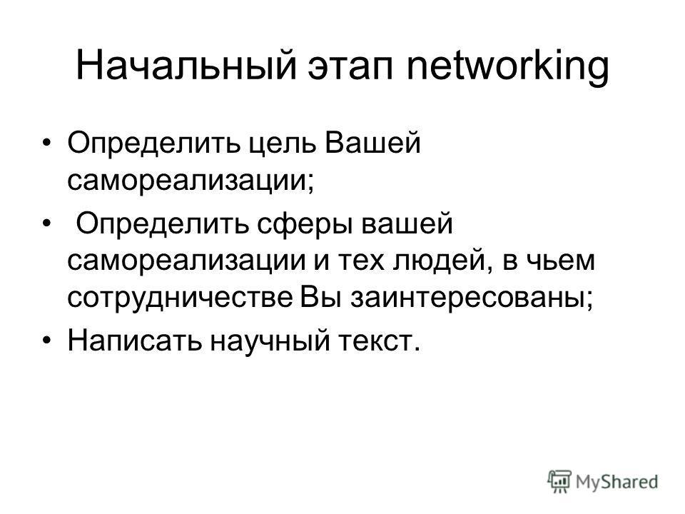 Начальный этап networking Определить цель Вашей самореализации; Определить сферы вашей самореализации и тех людей, в чьем сотрудничестве Вы заинтересованы; Написать научный текст.