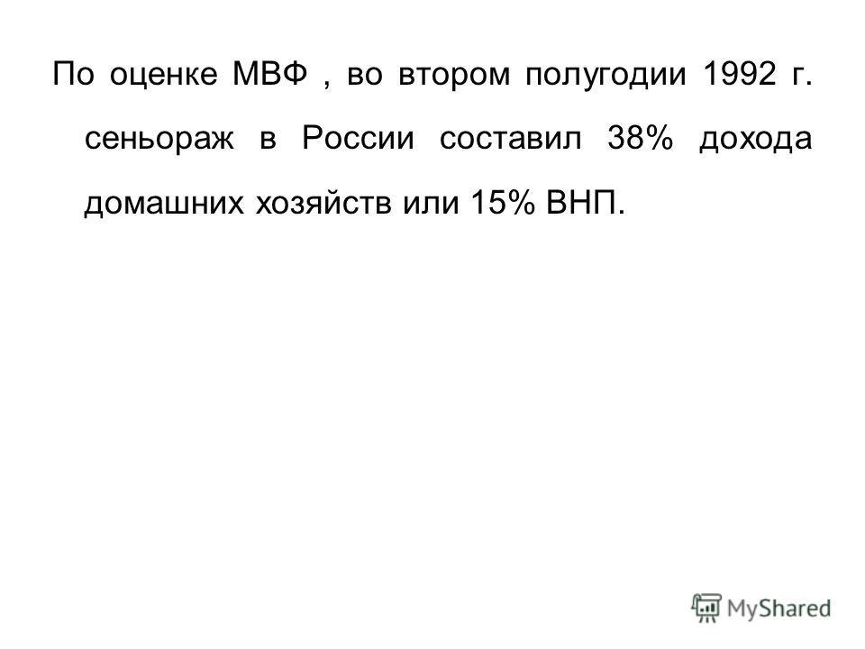 По оценке МВФ, во втором полугодии 1992 г. сеньораж в России составил 38% дохода домашних хозяйств или 15% ВНП.
