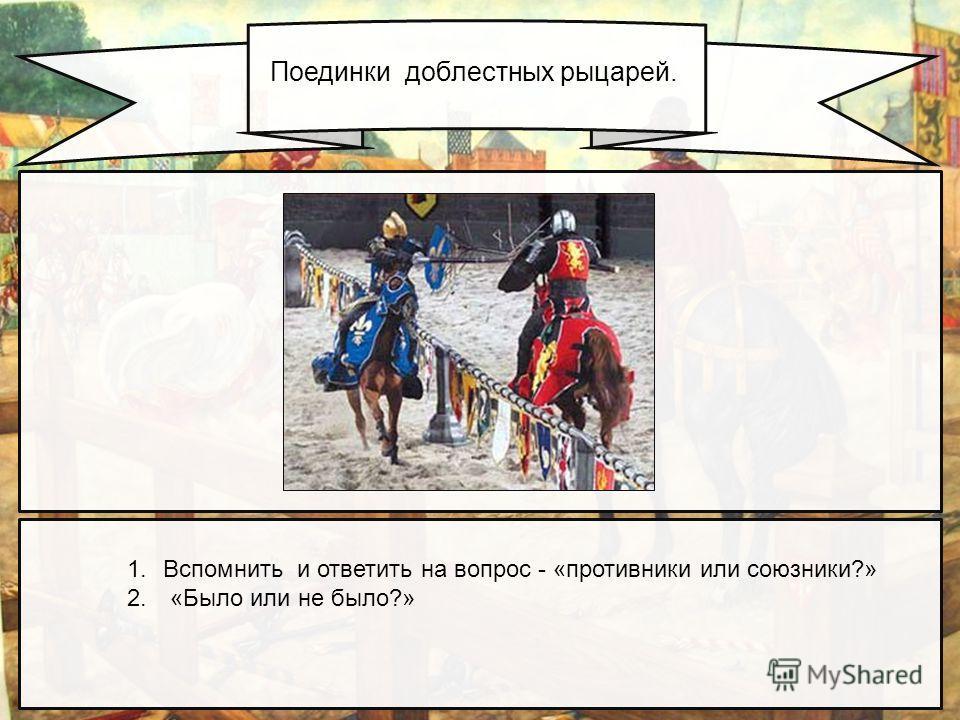 Поединки доблестных рыцарей. 1.Вспомнить и ответить на вопрос - «противники или союзники?» 2. «Было или не было?»