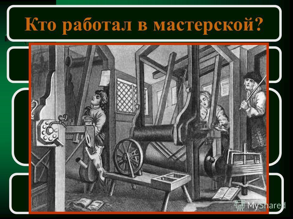 Кто работал в мастерской? Подмастерье Помогал мастеру в работе Получал зарплату Мог сам стать мастером