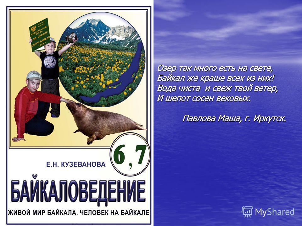 Озер так много есть на свете, Байкал же краше всех из них! Вода чиста и свеж твой ветер, И шепот сосен вековых. Павлова Маша, г. Иркутск.