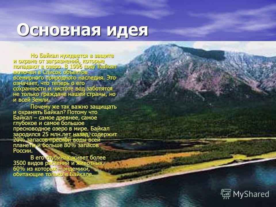 Основная идея Но Байкал нуждается в защите и охране от загрязнений, которые попадают в озеро. В 1996 году Байкал включен в Список объектов всемирного природного наследия. Это означает, что теперь о его сохранности и чистоте вод заботятся не только гр
