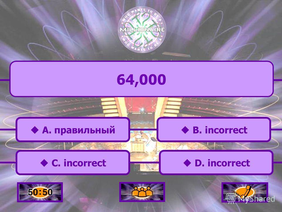 A. правильный A. правильный 64,000 C. incorrect B. incorrect D. incorrect