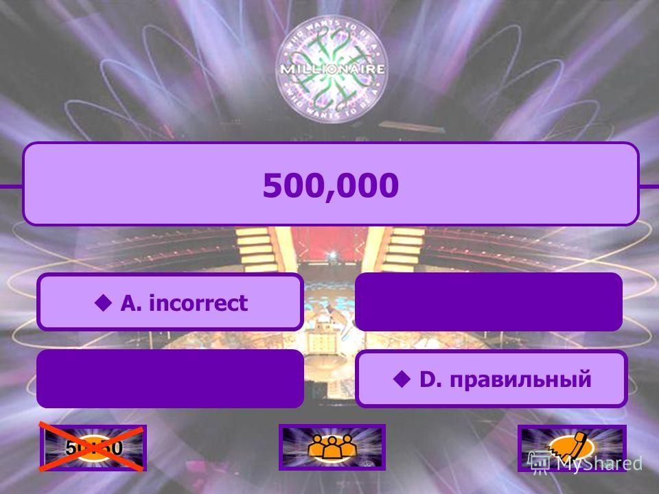 D. правильный D. правильный 500,000 A. incorrect C. incorrect B. incorrect