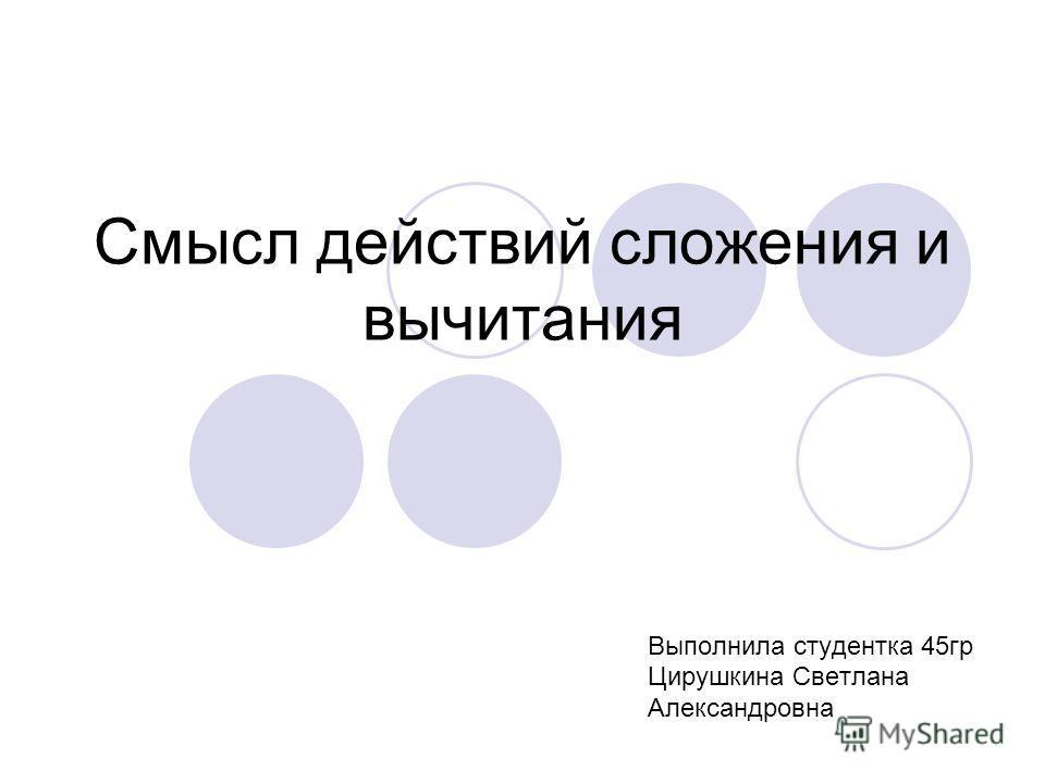 Смысл действий сложения и вычитания Выполнила студентка 45гр Цирушкина Светлана Александровна