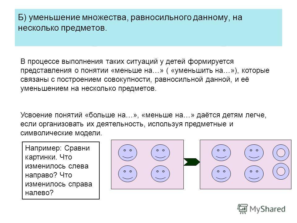 Б) уменьшение множества, равносильного данному, на несколько предметов. В процессе выполнения таких ситуаций у детей формируется представления о понятии «меньше на…» ( «уменьшить на…»), которые связаны с построением совокупности, равносильной данной,