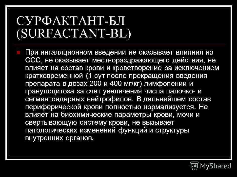 СУРФАКТАНТ-БЛ (SURFACTANT-BL) При ингаляционном введении не оказывает влияния на ССС, не оказывает местнораздражающего действия, не влияет на состав крови и кроветворение за исключением кратковременной (1 сут после прекращения введения препарата в до