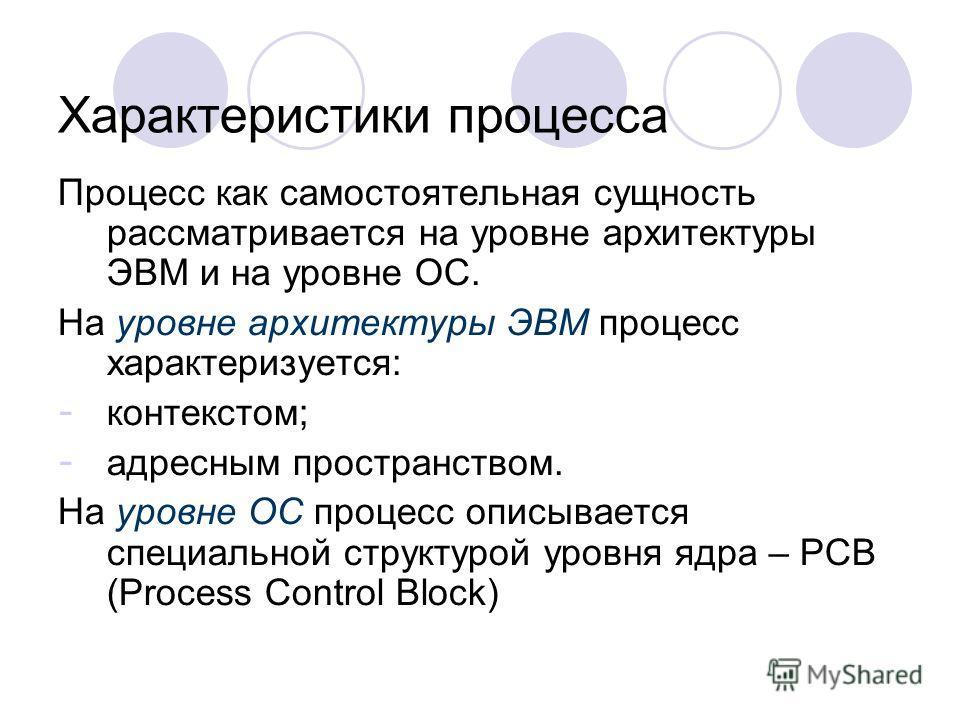 Характеристики процесса Процесс как самостоятельная сущность рассматривается на уровне архитектуры ЭВМ и на уровне ОС. На уровне архитектуры ЭВМ процесс характеризуется: - контекстом; - адресным пространством. На уровне ОС процесс описывается специал
