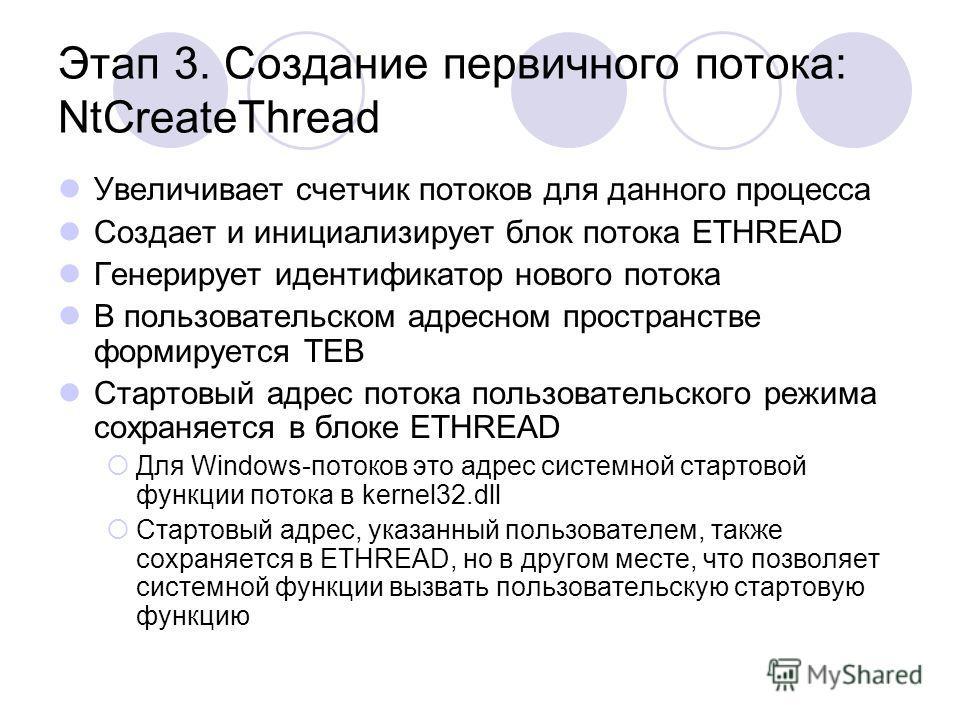 Этап 3. Создание первичного потока: NtCreateThread Увеличивает счетчик потоков для данного процесса Создает и инициализирует блок потока ETHREAD Генерирует идентификатор нового потока В пользовательском адресном пространстве формируется TEB Стартовый
