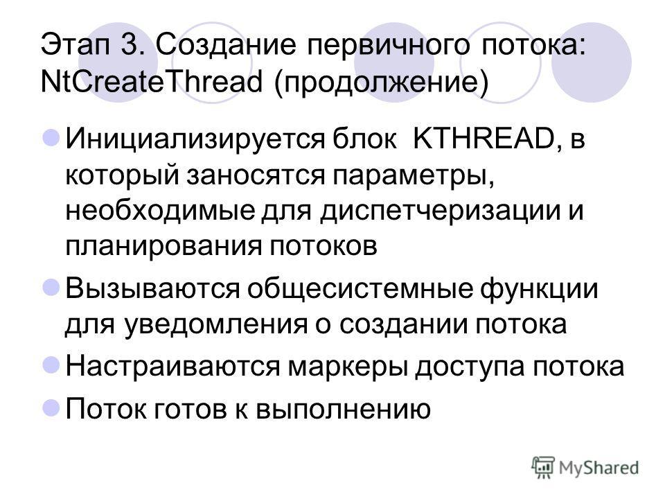Этап 3. Создание первичного потока: NtCreateThread (продолжение) Инициализируется блок KTHREAD, в который заносятся параметры, необходимые для диспетчеризации и планирования потоков Вызываются общесистемные функции для уведомления о создании потока Н