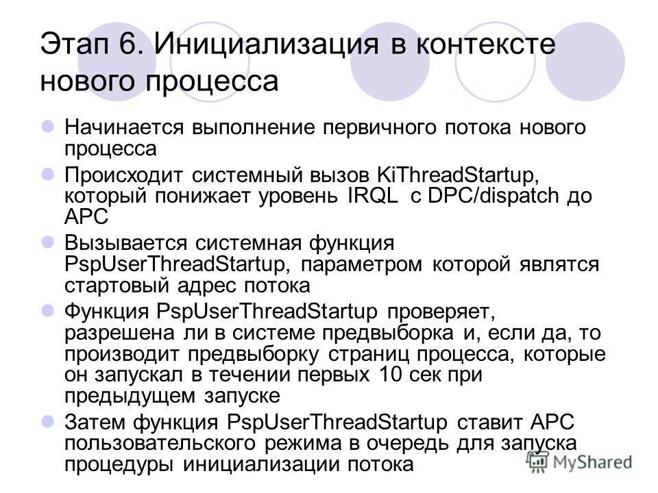 Этап 6. Инициализация в контексте нового процесса Начинается выполнение первичного потока нового процесса Происходит системный вызов KiThreadStartup, который понижает уровень IRQL с DPC/dispatch до APC Вызывается системная функция PspUserThreadStartu