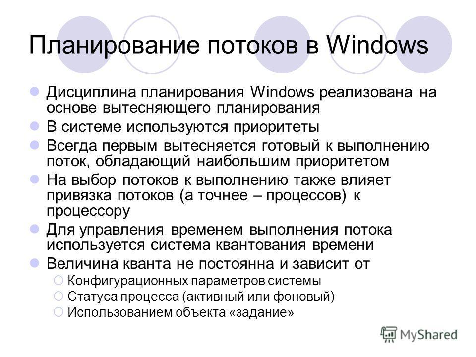 Планирование потоков в Windows Дисциплина планирования Windows реализована на основе вытесняющего планирования В системе используются приоритеты Всегда первым вытесняется готовый к выполнению поток, обладающий наибольшим приоритетом На выбор потоков