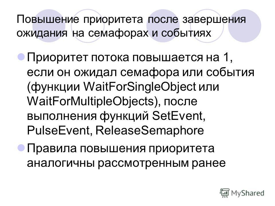 Повышение приоритета после завершения ожидания на семафорах и событиях Приоритет потока повышается на 1, если он ожидал семафора или события (функции WaitForSingleObject или WaitForMultipleObjects), после выполнения функций SetEvent, PulseEvent, Rele
