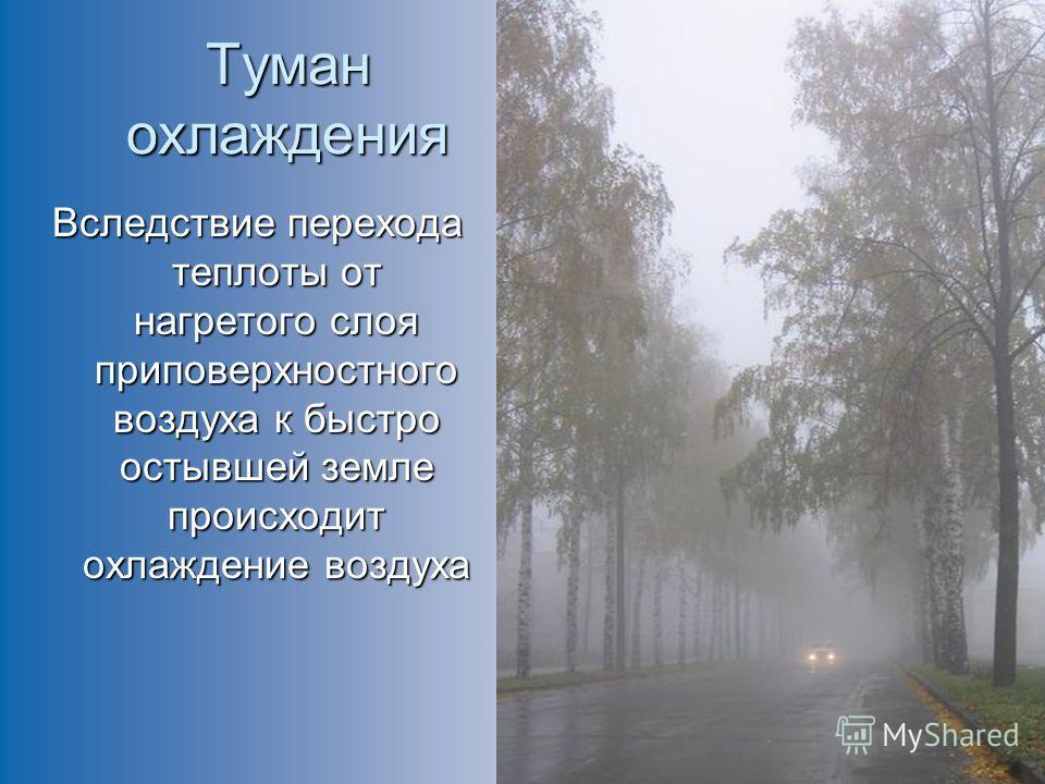 Туман охлаждения Вследствие перехода теплоты от нагретого слоя приповерхностного воздуха к быстро остывшей земле происходит охлаждение воздуха
