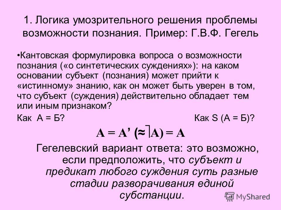 1. Логика умозрительного решения проблемы возможности познания. Пример: Г.В.Ф. Гегель Кантовская формулировка вопроса о возможности познания («о синтетических суждениях»): на каком основании субъект (познания) может прийти к «истинному» знанию, как о