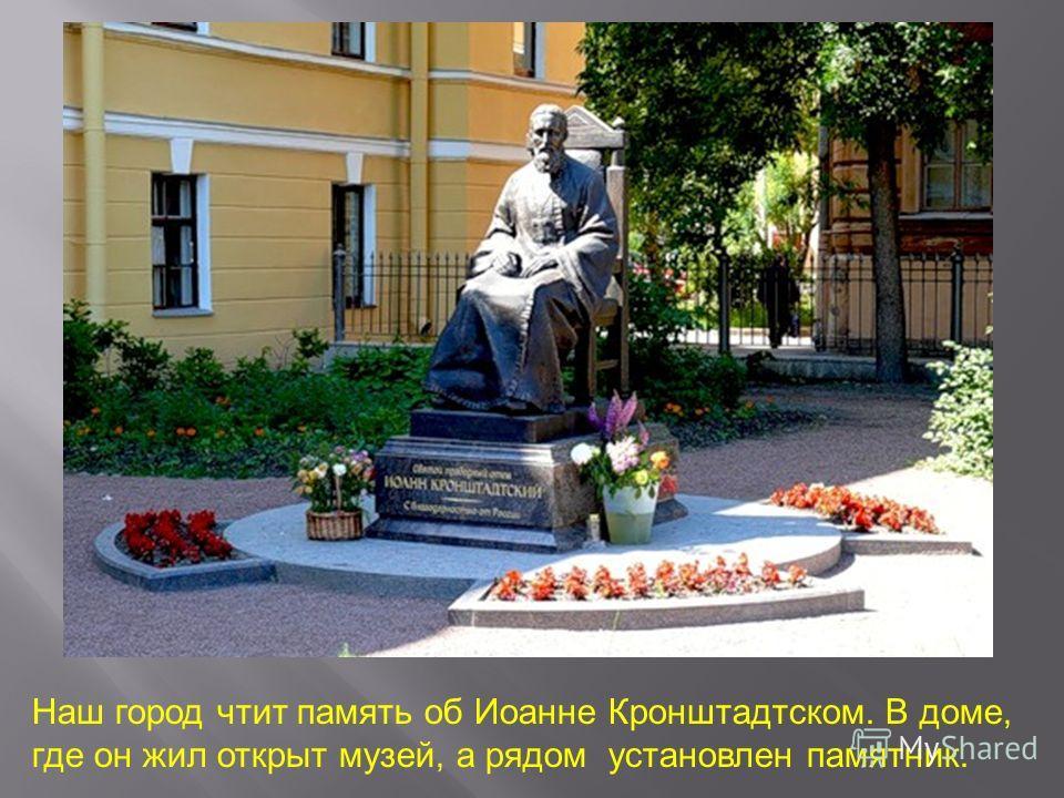 Наш город чтит память об Иоанне Кронштадтском. В доме, где он жил открыт музей, а рядом установлен памятник.