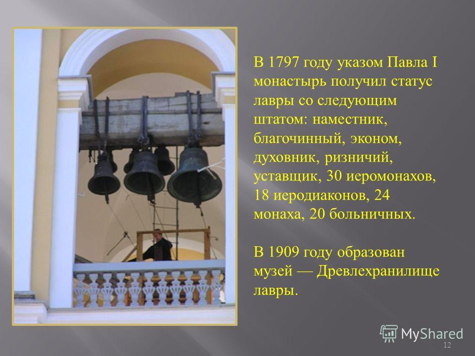 12 В 1797 году указом Павла I монастырь получил статус лавры со следующим штатом: наместник, благочинный, эконом, духовник, ризничий, уставщик, 30 иеромонахов, 18 иеродиаконов, 24 монаха, 20 больничных. В 1909 году образован музей Древлехранилище лав