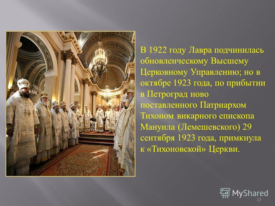 13 В 1922 году Лавра подчинилась обновленческому Высшему Церковному Управлению; но в октябре 1923 года, по прибытии в Петроград ново поставленного Патриархом Тихоном викарного епископа Мануила (Лемешевского) 29 сентября 1923 года, примкнула к «Тихоно
