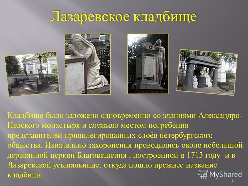 17 Кладбище было заложено одновременно со зданиями Александро- Невского монастыря и служило местом погребения представителей привилегированных слоёв петербургского общества. Изначально захоронения проводились около небольшой деревянной церкви Благове
