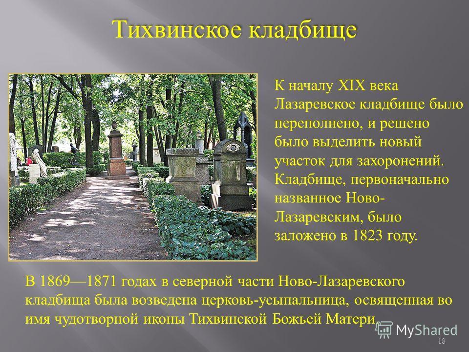 18 К началу XIX века Лазаревское кладбище было переполнено, и решено было выделить новый участок для захоронений. Кладбище, первоначально названное Ново- Лазаревским, было заложено в 1823 году. Тихвинское кладбище В 18691871 годах в северной части Но