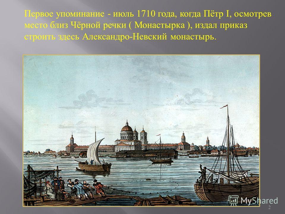 2 Первое упоминание - июль 1710 года, когда Пётр I, осмотрев место близ Чёрной речки ( Монастырка ), издал приказ строить здесь Александро-Невский монастырь.