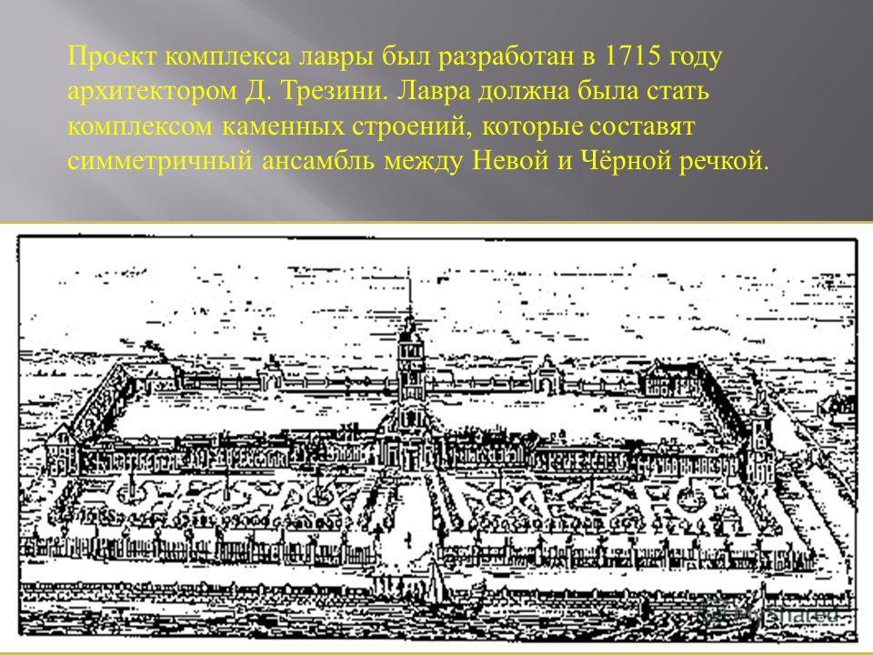 5 Проект комплекса лавры был разработан в 1715 году архитектором Д. Трезини. Лавра должна была стать комплексом каменных строений, которые составят симметричный ансамбль между Невой и Чёрной речкой.