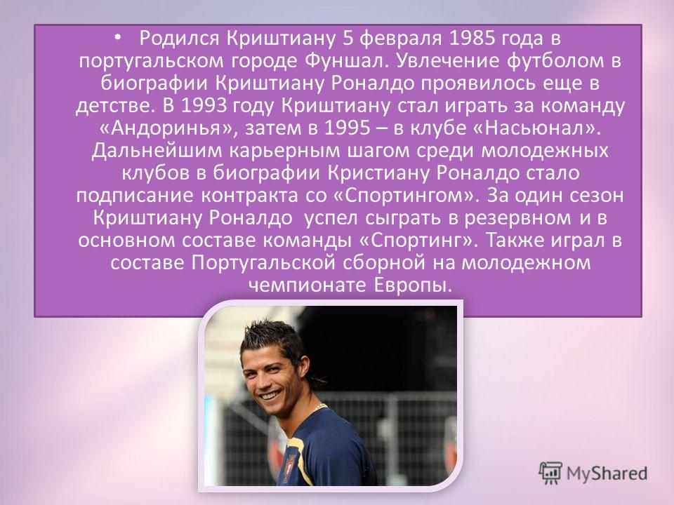 Родился Криштиану 5 февраля 1985 года в португальском городе Фуншал. Увлечение футболом в биографии Криштиану Роналдо проявилось еще в детстве. В 1993 году Криштиану стал играть за команду «Андоринья», затем в 1995 – в клубе «Насьюнал». Дальнейшим ка