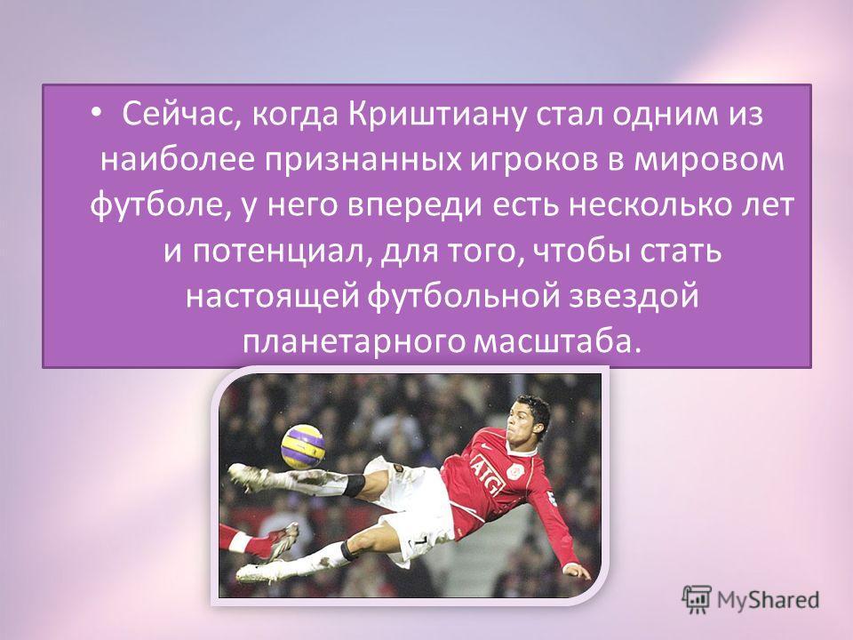 Сейчас, когда Криштиану стал одним из наиболее признанных игроков в мировом футболе, у него впереди есть несколько лет и потенциал, для того, чтобы стать настоящей футбольной звездой планетарного масштаба.