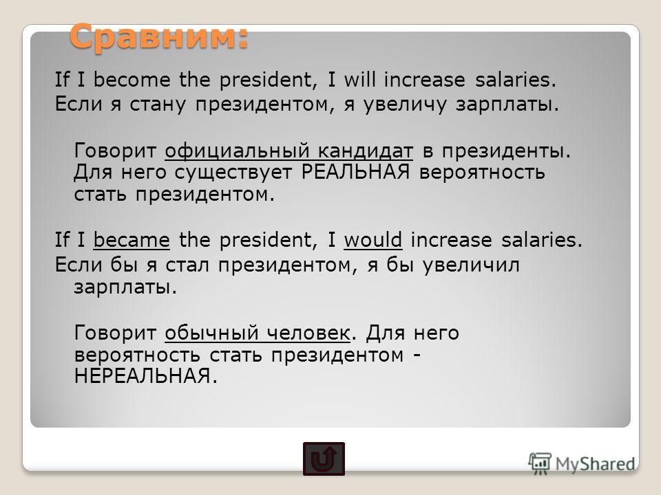 Сравним: If I become the president, I will increase salaries. Если я стану президентом, я увеличу зарплаты. Говорит официальный кандидат в президенты. Для него существует РЕАЛЬНАЯ вероятность стать президентом. If I became the president, I would incr