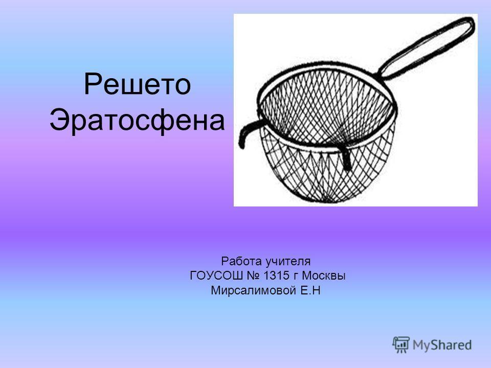 Решето Эратосфена Работа учителя ГОУСОШ 1315 г Москвы Мирсалимовой Е.Н