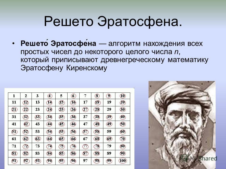 Решето Эратосфена. Решето́ Эратосфе́на алгоритм нахождения всех простых чисел до некоторого целого числа n, который приписывают древнегреческому математику Эратосфену Киренскому