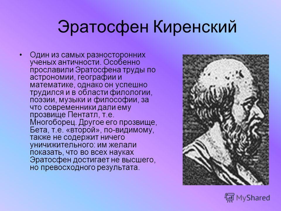 Эратосфен Киренский Один из самых разносторонних ученых античности. Особенно прославили Эратосфена труды по астрономии, географии и математике, однако он успешно трудился и в области филологии, поэзии, музыки и философии, за что современники дали ему