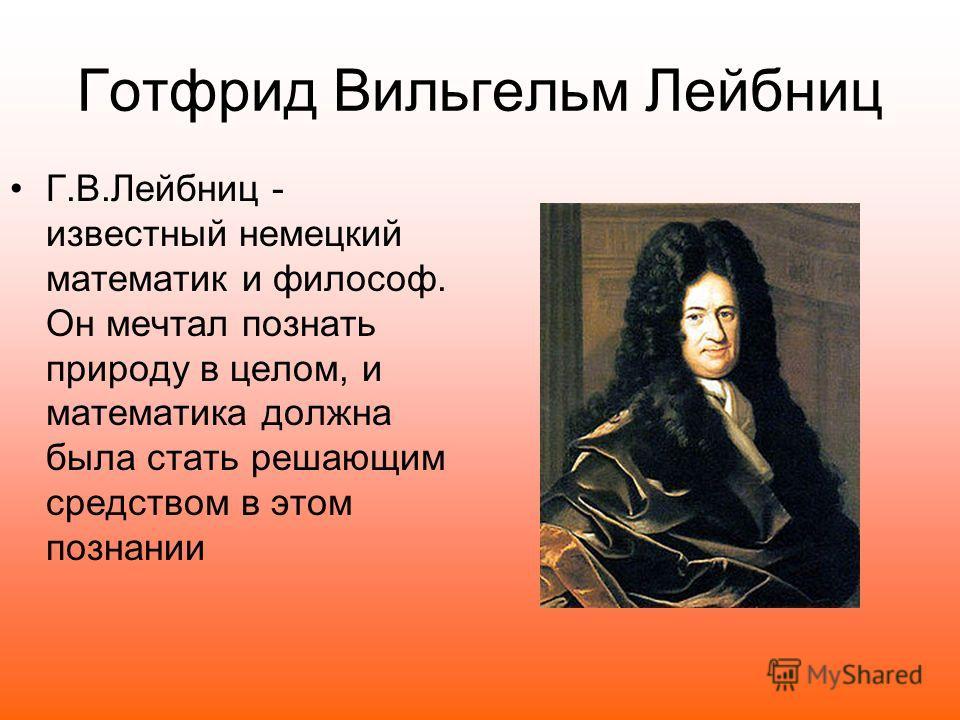 Г.В.Лейбниц - известный немецкий математик и философ. Он мечтал познать природу в целом, и математика должна была стать решающим средством в этом познании