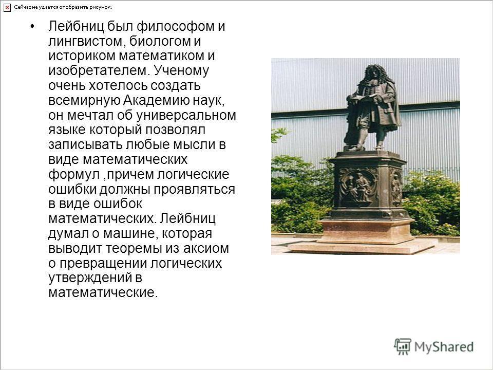 Лейбниц был философом и лингвистом, биологом и историком математиком и изобретателем. Ученому очень хотелось создать всемирную Академию наук, он мечтал об универсальном языке который позволял записывать любые мысли в виде математических формул,причем