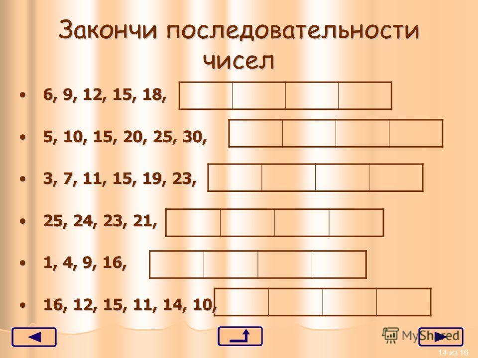 14 из 16 Закончи последовательности чисел 6, 9, 12, 15, 18,6, 9, 12, 15, 18, 5, 10, 15, 20, 25, 30,5, 10, 15, 20, 25, 30, 3, 7, 11, 15, 19, 23,3, 7, 11, 15, 19, 23, 25, 24, 23, 21,25, 24, 23, 21, 1, 4, 9, 16,1, 4, 9, 16, 16, 12, 15, 11, 14, 10,16, 12