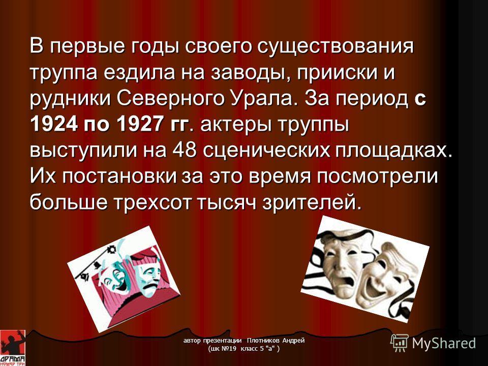 автор презентации Плотников Андрей (шк 19 класс 5 а ) Театр был создан в 1924 году, как передвижной театр с постоянным составом и работал при заводе в Кабаковске (Серов). Первым руководителем труппы был Лев Эльстон. И так… Занавес!