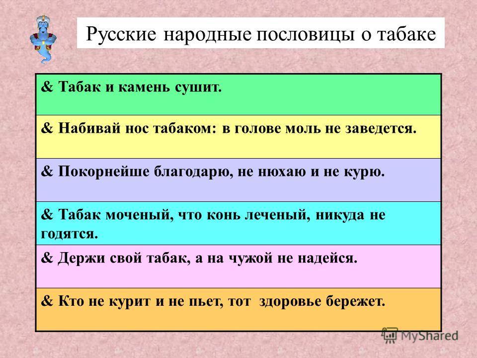 Русские народные пословицы о табаке & Табак и камень сушит. & Набивай нос табаком: в голове моль не заведется. & Покорнейше благодарю, не нюхаю и не курю. & Табак моченый, что конь леченый, никуда не годятся. & Держи свой табак, а на чужой не надейся