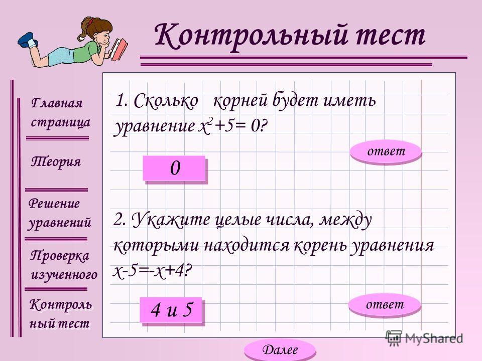 Главная страница Теория Контроль ный тест Контроль ный тест Решение уравнений Проверка изученного Контрольный тест 1. Сколько корней будет иметь уравнение х 2 +5= 0? 2. Укажите целые числа, между которыми находится корень уравнения х-5=-х+4? ответ 0