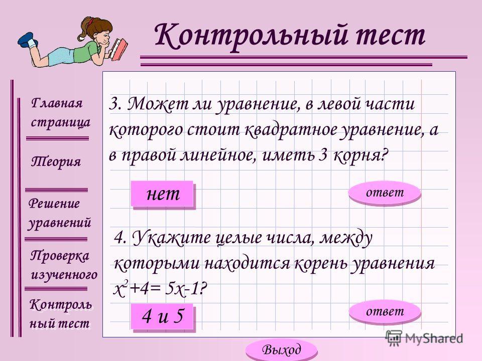 Главная страница Теория Контроль ный тест Контроль ный тест Решение уравнений Проверка изученного Контрольный тест 4. Укажите целые числа, между которыми находится корень уравнения х 2 +4= 5х-1? 3. Может ли уравнение, в левой части которого стоит ква