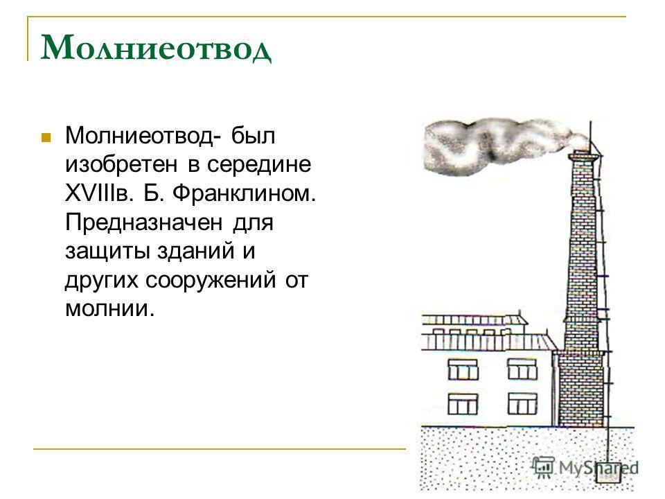 Молниеотвод Молниеотвод- был изобретен в середине XVIIIв. Б. Франклином. Предназначен для защиты зданий и других сооружений от молнии.
