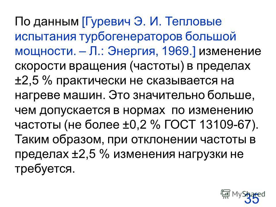 35 По данным [Гуревич Э. И. Тепловые испытания турбогенераторов большой мощности. – Л.: Энергия, 1969.] изменение скорости вращения (частоты) в пределах ±2,5 % практически не сказывается на нагреве машин. Это значительно больше, чем допускается в нор