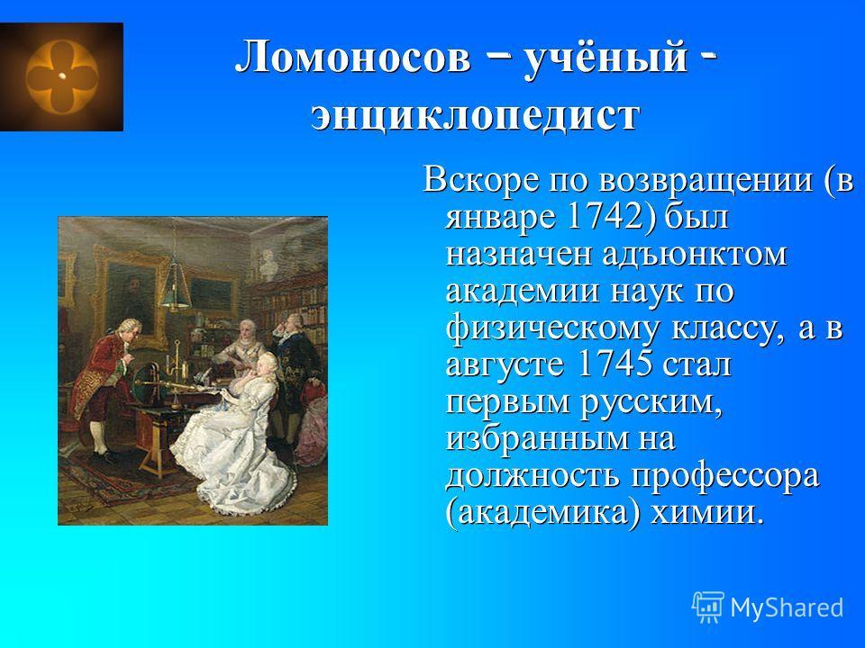 Ломоносов – учёный - энциклопедист Вскоре по возвращении (в январе 1742) был назначен адъюнктом академии наук по физическому классу, а в августе 1745 стал первым русским, избранным на должность профессора (академика) химии.