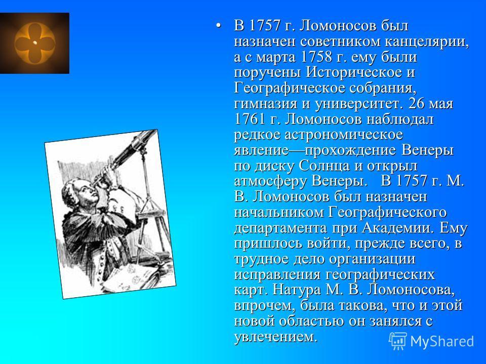 В 1757 г. Ломоносов был назначен советником канцелярии, а с марта 1758 г. ему были поручены Историческое и Географическое собрания, гимназия и университет. 26 мая 1761 г. Ломоносов наблюдал редкое астрономическое явлениепрохождение Венеры по диску Со