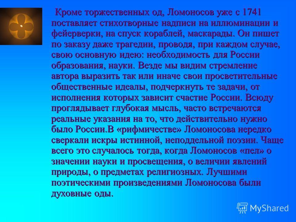 Кроме торжественных од, Ломоносов уже с 1741 поставляет стихотворные надписи на иллюминации и фейерверки, на спуск кораблей, маскарады. Он пишет по заказу даже трагедии, проводя, при каждом случае, свою основную идею: необходимость для России образов