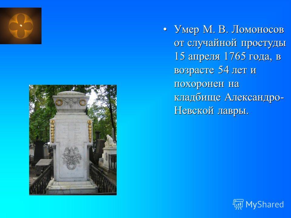 Умер М. В. Ломоносов от случайной простуды 15 апреля 1765 года, в возрасте 54 лет и похоронен на кладбище Александро- Невской лавры.