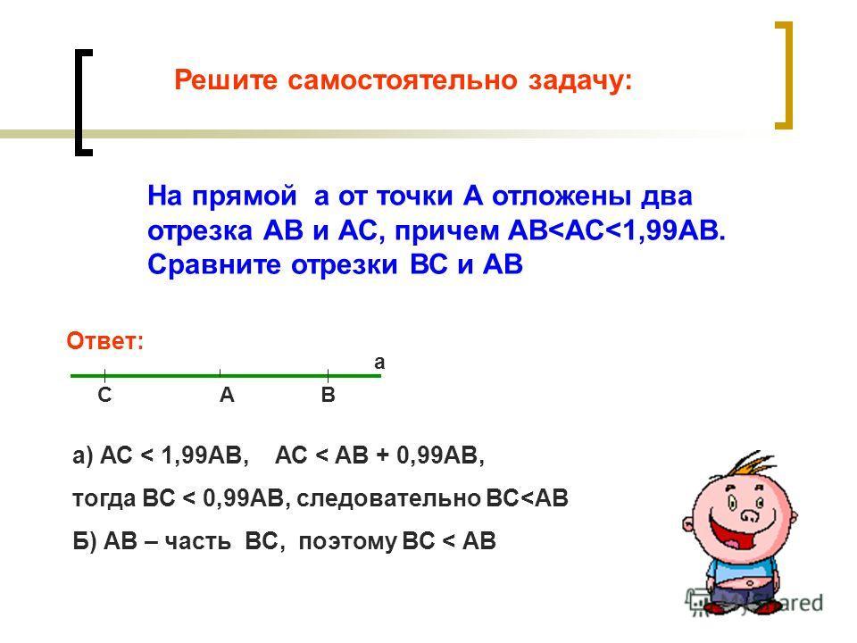 Решите самостоятельно задачу: На прямой а от точки А отложены два отрезка АВ и АС, причем АВ