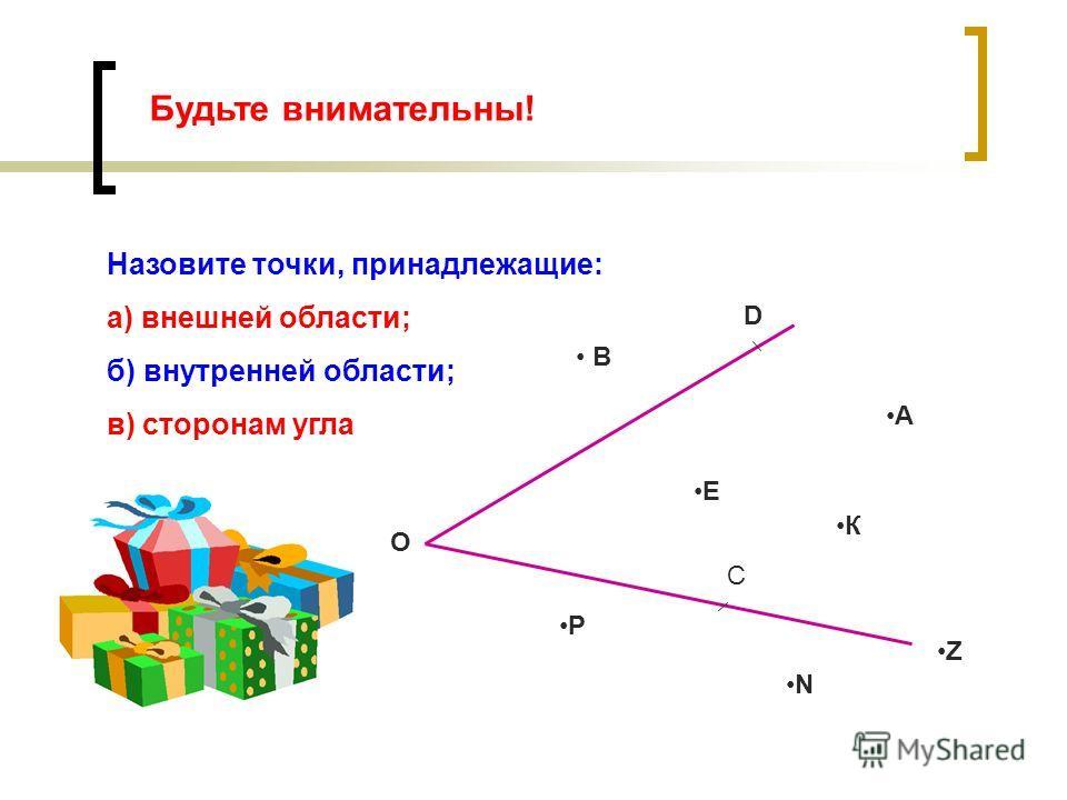 Будьте внимательны! Назовите точки, принадлежащие: а) внешней области; б) внутренней области; в) сторонам угла В О D А Е К С Р N Z