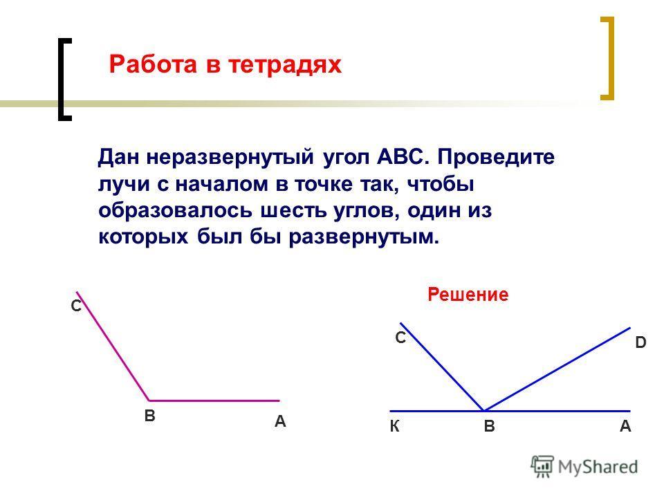 Работа в тетрадях Дан неразвернутый угол ABC. Проведите лучи с началом в точке так, чтобы образовалось шесть углов, один из которых был бы развернутым. А В С Решение АВ С К D